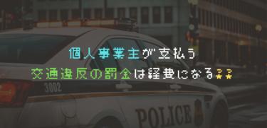【個人事業の場合】交通違反の罰金は経費になる?? 経費にする方法を紹介!