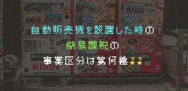 自動販売機を設置した時の簡易課税の事業区分は第何種??設置方法によって異なります!!